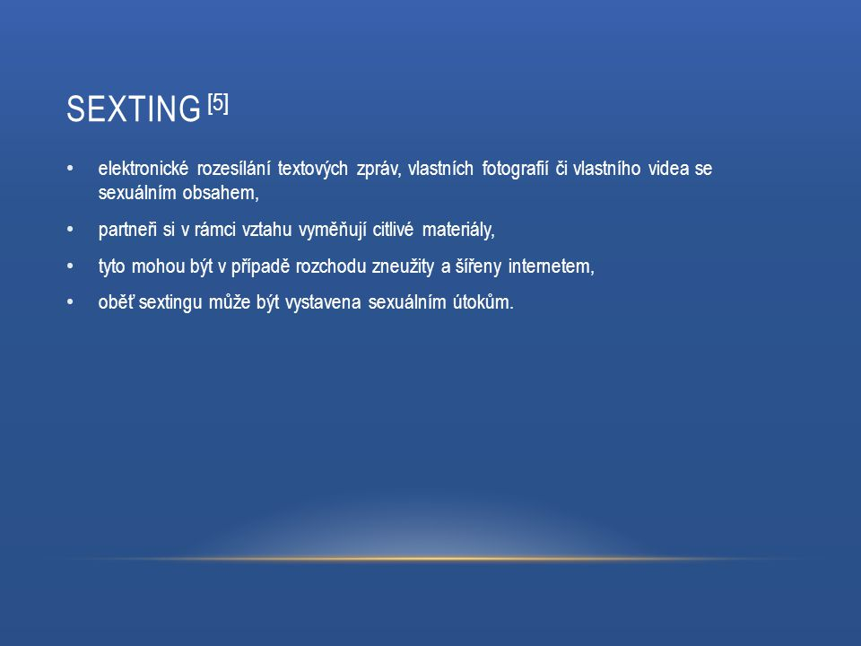 Sexting [5] elektronické rozesílání textových zpráv, vlastních fotografií či vlastního videa se sexuálním obsahem,